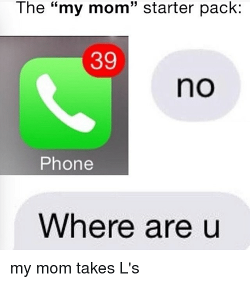 """Taking Ls: The """"my mom starter pack  39  no  Phone  Where are u my mom takes L's"""