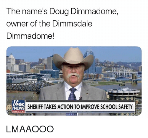 Doug, News, and School: The name's Doug Dimmadome,  owner of the Dimmsdale  Dimmadome!  ox  NEWS SHERIFF TAKES ACTION TO IMPROVE SCHOOL SAFETY LMAAOOO