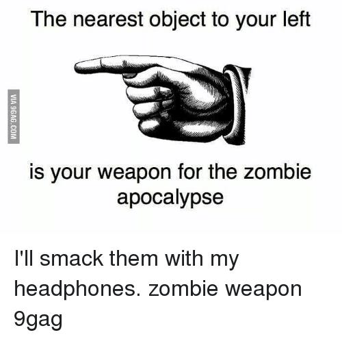 9gag, Memes, and Headphones: The nearest object to your left  is your weapon for the zombie  apocalypse I'll smack them with my headphones. zombie weapon 9gag