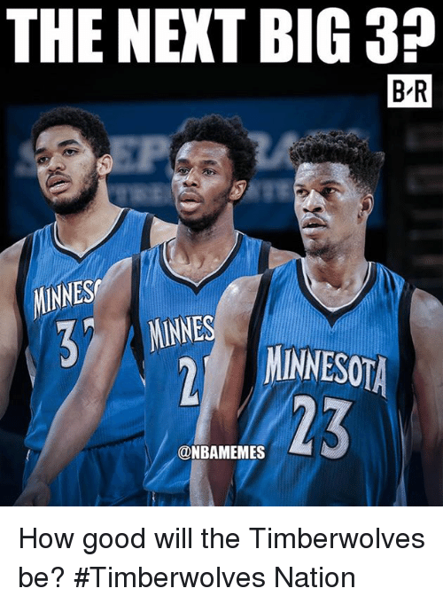Nba, Good, and How: THE NEKT BIG 3?  B-R  NINNES  MINNES  23  @NBAMEMES How good will the Timberwolves be? #Timberwolves Nation