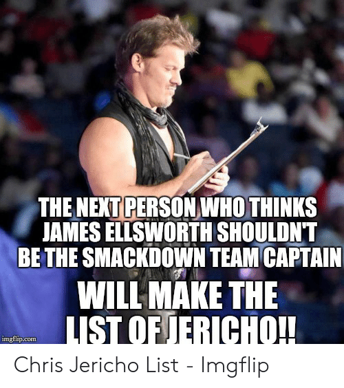 Chris Jericho, Jericho, and List: THE NENT PERSONWHO THINKS  JAMES ELLSWORTH SHOULDNT*  BE THE SMACKDOWN TEAM CAPTAIN  WILL MAKE THE  IST OF JERICHO!!  imgflip.conm Chris Jericho List - Imgflip