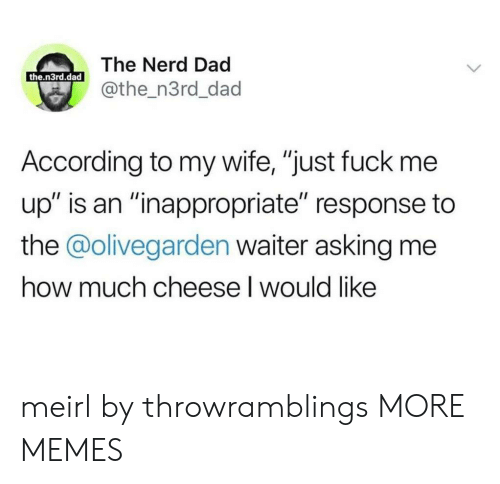 "inappropriate: The Nerd Dad  the.n3rd.dad  @the_n3rd_dad  According to my wife, ""just fuck me  up"" is an ""inappropriate"" response to  the @olivegarden waiter asking me  how much cheese I would like meirl by throwramblings MORE MEMES"