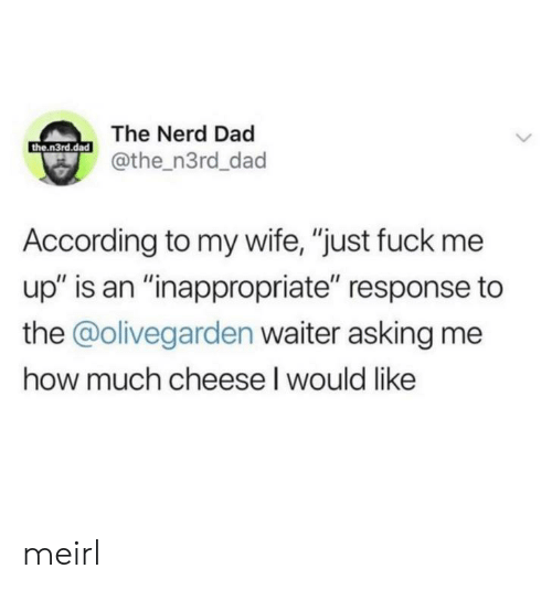 "Response: The Nerd Dad  the.n3rd.dad  @the_n3rd_dad  According to my wife, ""just fuck me  up"" is an ""inappropriate"" response to  the @olivegarden waiter asking me  how much cheese I would like meirl"