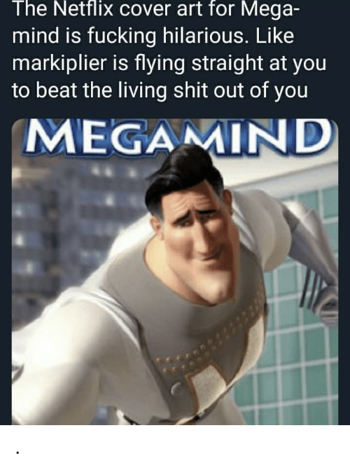 Fucking, Netflix, and Shit: The Netflix cover art for Mega-  mind is fucking hilarious. Like  markiplier is flying straight at you  to beat the living shit out of you  MEGAMIND .