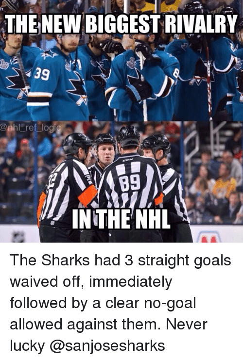 no goal: THE NEW BIGGEST RIVALRY  39  @nhl ref lo  89  IN THE NH The Sharks had 3 straight goals waived off, immediately followed by a clear no-goal allowed against them. Never lucky @sanjosesharks