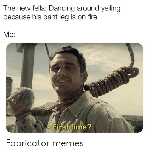 Pant: The new fella: Dancing around yelling  because his pant leg is on fire  Me:  First time? Fabricator memes