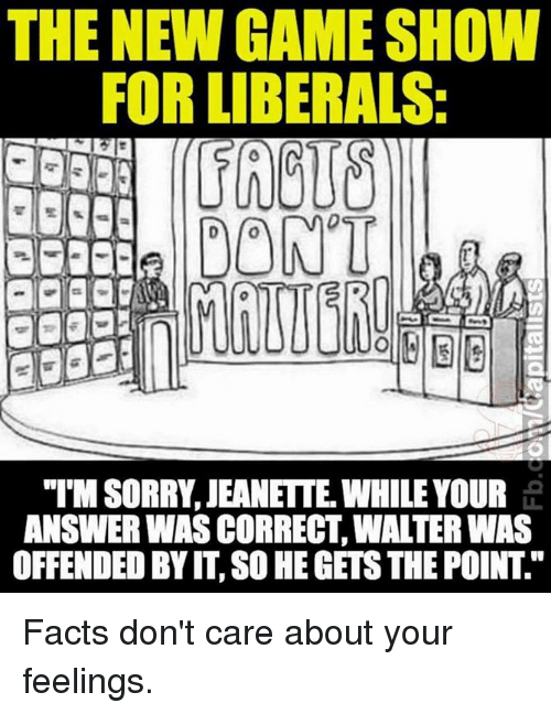 "game shows: THE NEW GAME SHOW  FOR LIBERALS:  DONT  ""IMSORRY JEANETTE WHILE YOUR  ANSWER WAS CORRECT WALTER WAS  OFFENDED BY IT SO HEGETSTHE POINT Facts don't care about your feelings."