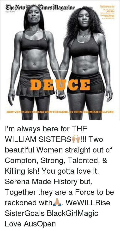 Reckonize: The New  imes magazine  DE CE  SAND CHENA WONTHEGANIE  JOHN  How VEN  MIAH S I'm always here for THE WILLIAM SISTERS🙌🏽!!! Two beautiful Women straight out of Compton, Strong, Talented, & Killing ish! You gotta love it. Serena Made History but, Together they are a Force to be reckoned with🙏🏽. WeWILLRise SisterGoals BlackGirlMagic Love AusOpen