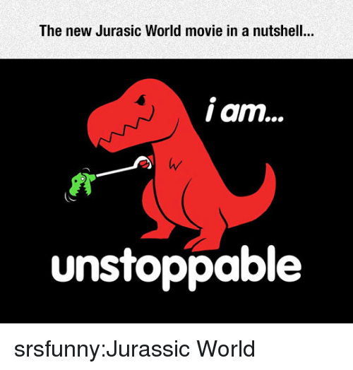 Jurassic World, Tumblr, and Blog: The new Jurasic World movie in a nutshell..  unstoppable srsfunny:Jurassic World