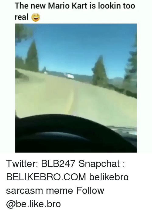 Be Like, Mario Kart, and Meme: The new Mario Kart is lookin too  real e Twitter: BLB247 Snapchat : BELIKEBRO.COM belikebro sarcasm meme Follow @be.like.bro