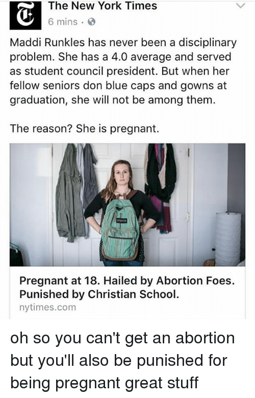 Maddi: The New York Times  6 mins  Maddi Runkles has never been a disciplinary  problem. She has a 4.0 average and served  as student council president. But when her  fellow seniors don blue caps and gowns at  graduation, she will not be among them.  The reason? She is pregnant.  Pregnant at 18. Hailed by Abortion Foes.  Punished by Christian School  nytimes.com oh so you can't get an abortion but you'll also be punished for being pregnant great stuff