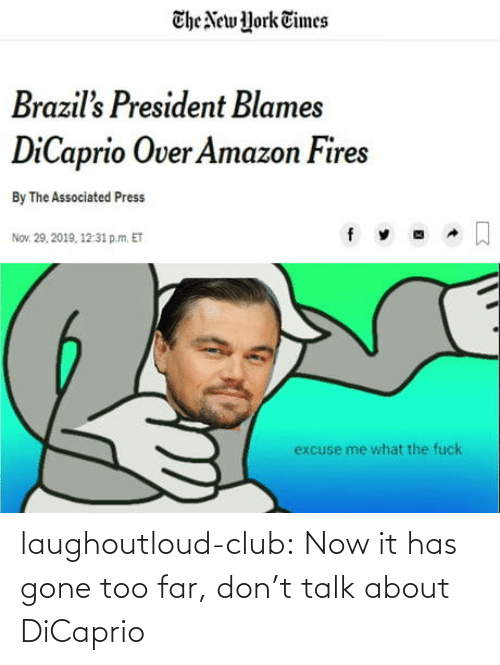 New York: The New York Times  Brazil's President Blames  DiCaprio Over Amazon Fires  By The Associated Press  Nov. 29, 2019, 12:31 p.m. ET  excuse me what the fuck laughoutloud-club:  Now it has gone too far, don't talk about DiCaprio