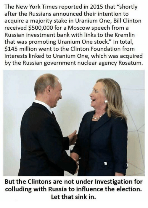 """links: The New York Times reported in 2015 that """"shortly  after the Russians announced their intention to  acquire a majority stake in Uranium One, Bill Clinton  received $500,000 for a Moscow speech from a  Russian investment bank with links to the Kremlin  that was promoting Uranium One stock."""" In total,  $145 million went to the Clinton Foundation from  interests linked to Uranium One, which was acquired  by the Russian government nuclear agency Rosatum  oaMoscow speech from a  But the Clintons are not under Investigation for  colluding with Russia to influence the election.  Let that sink in."""