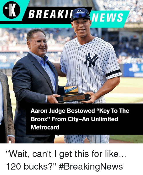"""metrocard: THE  NEWS  Metrocard  Aaron Judge Bestowed """"Key To The  Bronx"""" From City-An Unlimited  Metrocard """"Wait, can't I get this for like... 120 bucks?"""" #BreakingNews"""