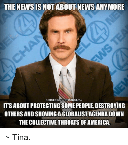 Memes, 🤖, and Newsies: THE NEWSIS NOT ABOUT NEWS ANYMORE  FREETHOUGHTPROJECT  COM  IT'S ABOUT PROTECTING SOMEPEOPLE, DESTROYING  OTHERS AND SHOVING A GLOBALISTAGENDA DOWN  THE COLLECTIVE THROATS OF AMERICA. ~ Tina.