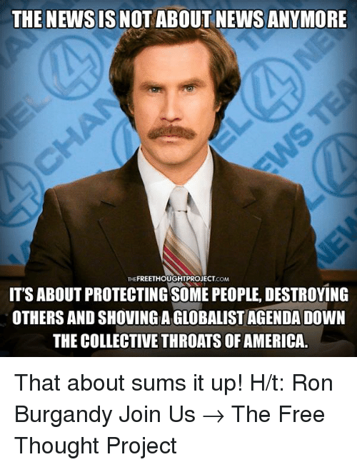Memes, 🤖, and Newsies: THE NEWSIS NOT ABOUT NEWS ANYMORE  FREETHOUGHTPROJECT  THE  IT'S ABOUT PROTECTING SoME PEOPLE, DESTROYING  OTHERS AND SHOVING A GLOBALISTAGENDA DOWN  THE COLLECTIVE THROATS OF AMERICA. That about sums it up!   H/t: Ron Burgandy Join Us → The Free Thought Project