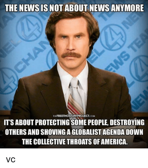 Memes, 🤖, and Newsies: THE NEWSIS NOT ABOUT NEWS ANYMORE  THE  ITS ABOUT PROTECTING SOME PEOPLE, DESTROYING  OTHERS AND SHOVINGAGLOBALISTAGENDA DOWN  THE COLLECTIVE THROATS OF AMERICA. vc