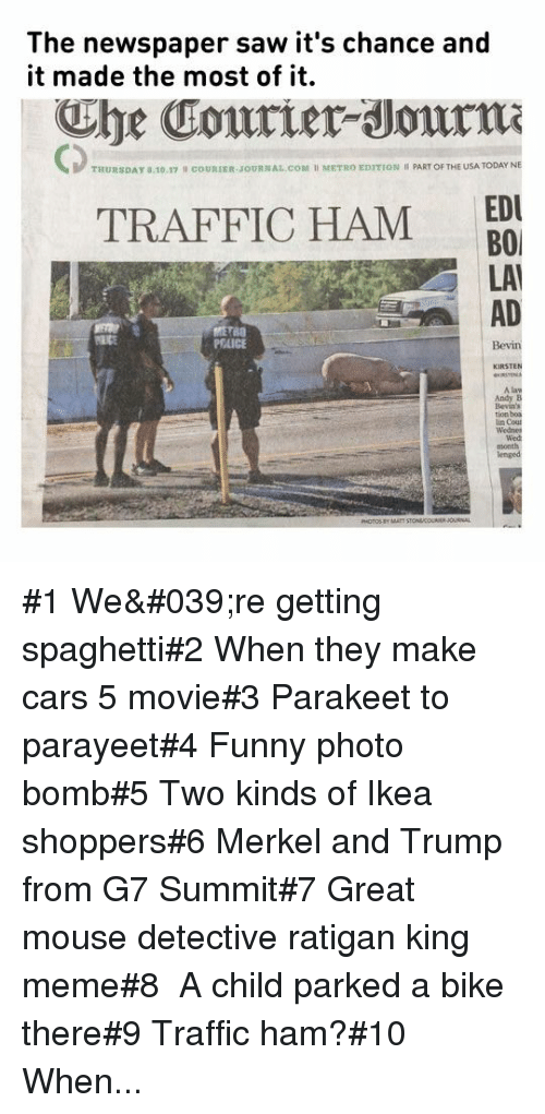 King Meme: The newspaper saw it's chance and  it made the most of it.  he Courier Journm  CD  THURSDAY a.10.17  cOURIER JOURNAL.COM I METRO EDITION PART OF THE USA TODAY NE  EDU  TRAFFIC HAM BO  LAI  AD  PEAICE  A law  Andy B  tion boa #1 We're getting spaghetti#2 When they make cars 5 movie#3 Parakeet to parayeet#4 Funnyphoto bomb#5 Two kinds of Ikea shoppers#6Merkel and Trump from G7 Summit#7 Great mouse detective ratigan king meme#8 A child parked a bike there#9 Traffic ham?#10 When...