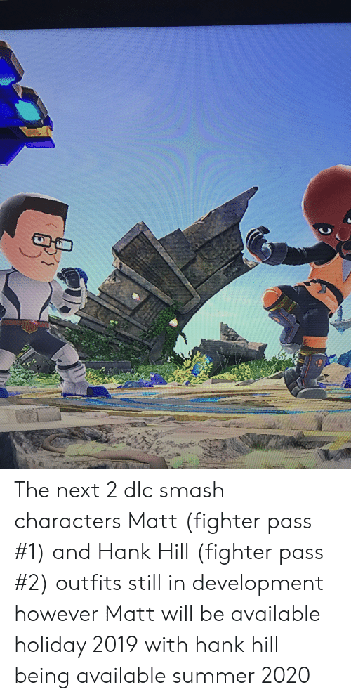 Reddit, Smashing, and Hank Hill: The next 2 dlc smash characters Matt (fighter pass #1) and Hank Hill (fighter pass #2) outfits still in development however Matt will be available holiday 2019 with hank hill being available summer 2020
