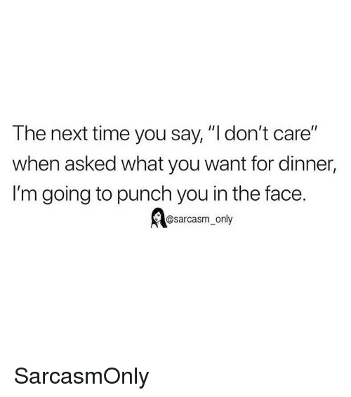 "punch you: The next time you say, ""l don't care""  when asked what you want for dinner,  I'm going to punch you in the face.  @sarcasm_only SarcasmOnly"