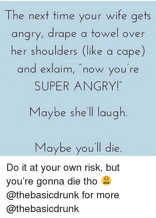 """Memes, Time, and Wife: The next time your wife aets  angry, drape a towel over  her shoulders (like a cape)  and exlaim, now you re  SUPER ANGRY!""""  and exlaim, now you're  Maybe she ll laugh  Maybe you'll die Do it at your own risk, but you're gonna die tho 😩 @thebasicdrunk for more @thebasicdrunk"""