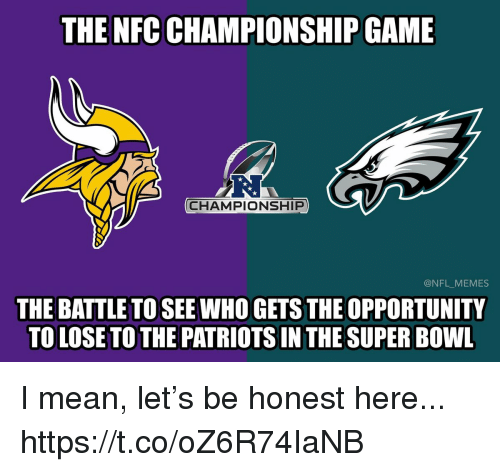 Nfc Championship: THE NFC CHAMPIONSHIP GAME  R.  CHAMPIONSHIP  @NFL_MEMES  THE BATTLE TO SEE WHO GETS THE OPPORTUNITY  TO LOSE TO THE PATRIOTS IN THE SUPER BOWL I mean, let's be honest here... https://t.co/oZ6R74IaNB