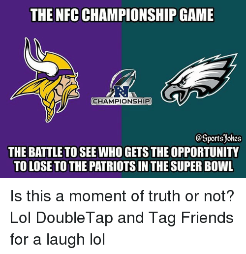 Nfc Championship: THE NFC CHAMPIONSHIP GAME  RI  CHAMPIONSHIP  OSportsjokes  THE BATTLE TO SEE WHO GETS THE OPPORTUNITY  TO LOSE TO THE PATRIOTS IN THE SUPER BOWL Is this a moment of truth or not? Lol DoubleTap and Tag Friends for a laugh lol