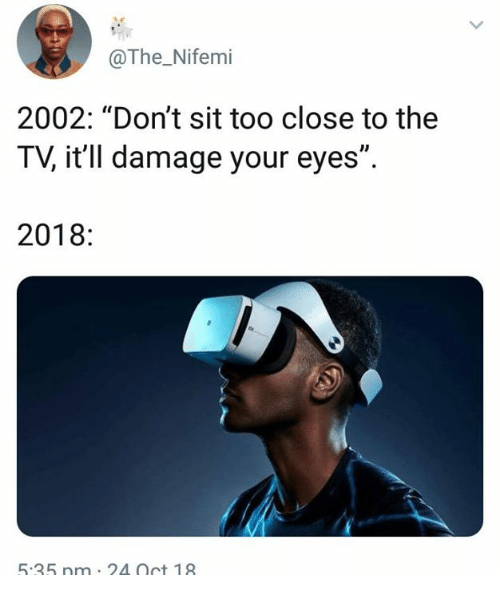 "Dank, 🤖, and Oct: @The_Nifemi  2002: ""Don't sit too close to the  TV, it'll damage your eyes"".  2018:  5.35 nm 2A Oct 18"