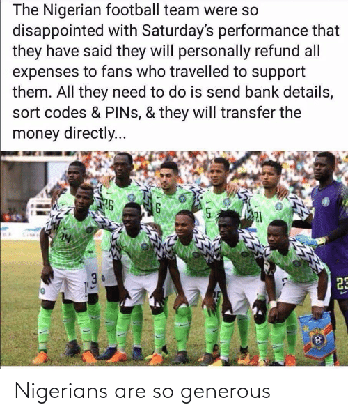 saturdays: The Nigerian football team were so  disappointed with Saturday's performance that  they have said they will personally refund all  expenses to fans who travelled to support  them. All they need to do is send bank details,  sort codes & PINs, & they will transfer the  money directly...  26 Nigerians are so generous