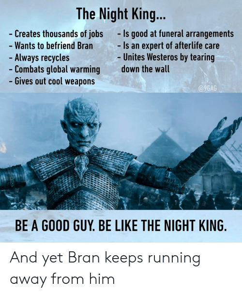 9gag, Be Like, and Dank: The Night King...  Creates thousands of jobs  Wants to befriend Bran  Always recycles  Combats global warming  Gives out cool weapons  -Is good at funeral arrangements  Is an expert of afterlife care  Unites Westeros by tearing  down the wall  9GAG  BE A GOOD GUY. BE LIKE THE NIGHT KING And yet Bran keeps running away from him