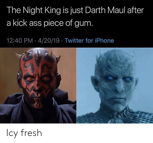 Ass, Fresh, and Iphone: The Night King is just Darth Maul after  a kick ass piece of gum  12:40 PM 4/20/19 Twitter for iPhone Icy fresh