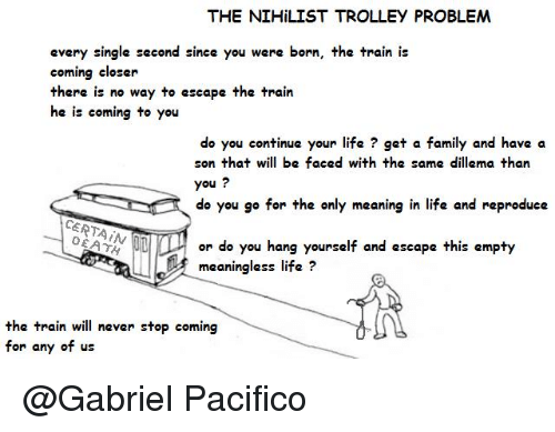 trolleys: THE NIHiLIST TROLLEY PROBLEM  every single second since you were born, the train is  coming closer  there is no way to escape the train  he is coming to you  do you continue your life get a family and have a  son that will be faced with the same dillema than  you  do you go for the only meaning in life and reproduce  CERTAIN  or do you hang yourself and escape this empty  meaningless life?  the train will never stop coming  for any of us @Gabriel Pacifico