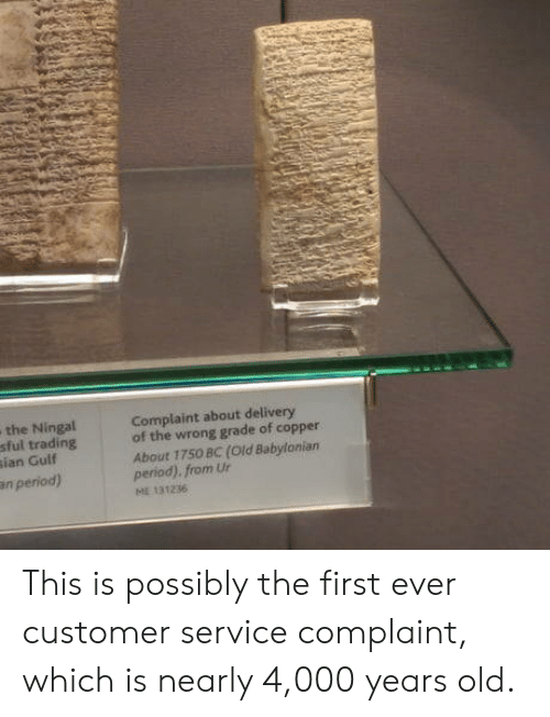 Period, Babylonian, and Old: the Ningal  sful trading  ian Gulf  Complaint about delivery  of the wrong grade of copper  About 1750 BC (Old Babylonian  period). from Ur  n period)  131236 This is possibly the first ever customer service complaint, which is nearly 4,000 years old.