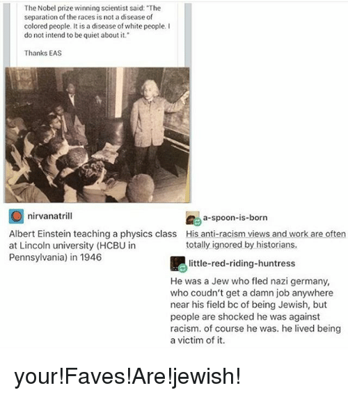 """Albert Einstein, Memes, and Nirvana: The Nobel prize winning scientist said: """"The  separation of the races is not a disease of  colored people. It is a disease ofwhite people.  do not intend to be quiet about it.""""  Thanks EAS  O nirvana tril  a-spoon-is-born  Albert Einstein teaching a physics class His anti-racism views and work are often  totally ignored by historians.  at Lincoln university (HCBU in  Pennsylvania) in 1946  little-red-riding-huntress  He was a Jew who fled nazi german  who coudn't get a damn job anywhere  near his field bc of being Jewish, but  people are shocked he was against  racism. of course he was. he lived being  a victim of it. your!Faves!Are!jewish!"""