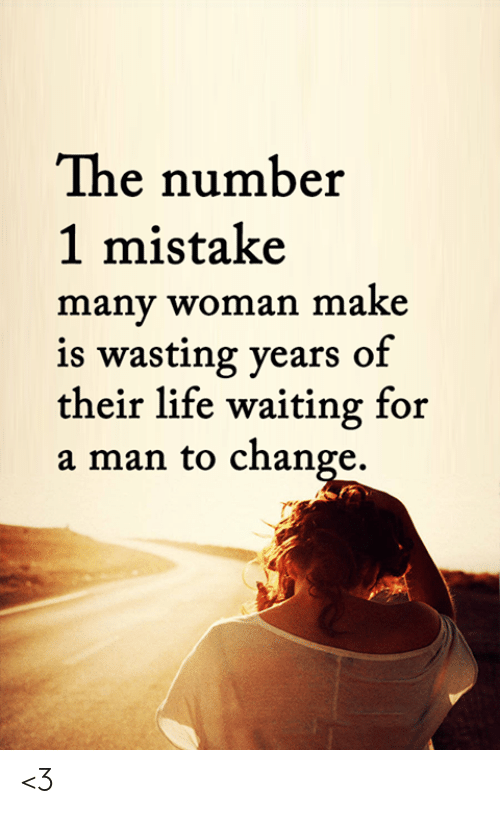 Number 1: The number  1 mistake  many woman make  is wasting years of  their life waiting for  a man to change. <3