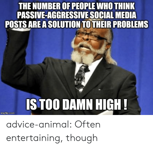 Advice, Social Media, and Tumblr: THE NUMBER OF PEOPLE WHO THINK  PASSIVE-AGGRESSIVE SOCIAL MEDIA  POSTS ARE A SOLUTION TOTHEIR PROBLEMS  IS TOO DAMN HIGH!  imgflip.com advice-animal:  Often entertaining, though