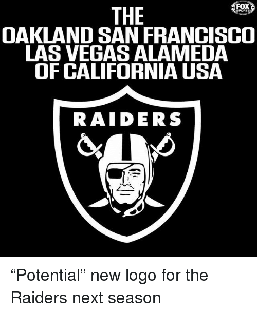 "oakland: THE  OAKLAND SAN FRANCISCO  LAS VEGAS ALAMEDA  OF CALIFORNIA USA  RAIDERS ""Potential"" new logo for the Raiders next season"