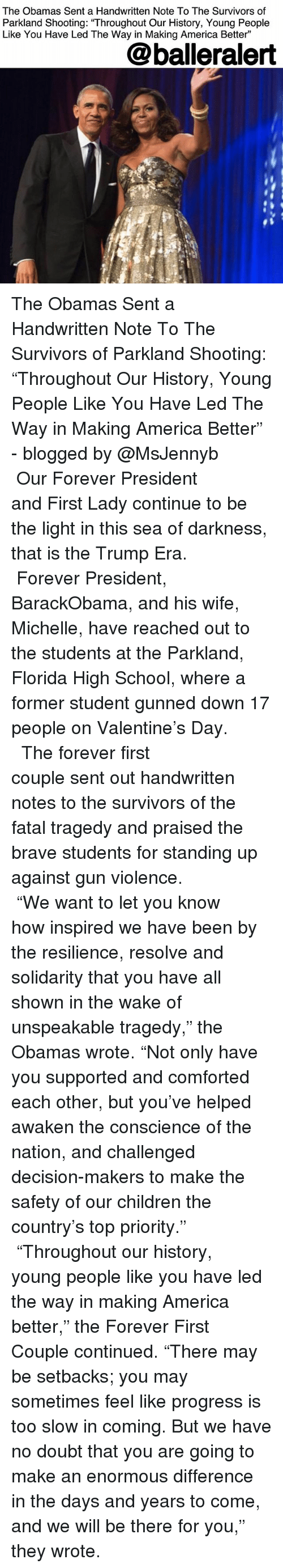 """America, Children, and Memes: The Obamas Sent a Handwritten Note To The Survivors of  Parkland Shooting: """"Throughout Our History, Young People  Like You Have Led The Way in Making America Better""""  @balleralert The Obamas Sent a Handwritten Note To The Survivors of Parkland Shooting: """"Throughout Our History, Young People Like You Have Led The Way in Making America Better"""" - blogged by @MsJennyb ⠀⠀⠀⠀⠀⠀⠀⠀⠀ ⠀⠀⠀⠀⠀⠀⠀⠀⠀ Our Forever President and First Lady continue to be the light in this sea of darkness, that is the Trump Era. ⠀⠀⠀⠀⠀⠀⠀⠀⠀ ⠀⠀⠀⠀⠀⠀⠀⠀⠀ Forever President, BarackObama, and his wife, Michelle, have reached out to the students at the Parkland, Florida High School, where a former student gunned down 17 people on Valentine's Day. ⠀⠀⠀⠀⠀⠀⠀⠀⠀ ⠀⠀⠀⠀⠀⠀⠀⠀⠀ The forever first couple sent out handwritten notes to the survivors of the fatal tragedy and praised the brave students for standing up against gun violence. ⠀⠀⠀⠀⠀⠀⠀⠀⠀ ⠀⠀⠀⠀⠀⠀⠀⠀⠀ """"We want to let you know how inspired we have been by the resilience, resolve and solidarity that you have all shown in the wake of unspeakable tragedy,"""" the Obamas wrote. """"Not only have you supported and comforted each other, but you've helped awaken the conscience of the nation, and challenged decision-makers to make the safety of our children the country's top priority."""" ⠀⠀⠀⠀⠀⠀⠀⠀⠀ ⠀⠀⠀⠀⠀⠀⠀⠀⠀ """"Throughout our history, young people like you have led the way in making America better,"""" the Forever First Couple continued. """"There may be setbacks; you may sometimes feel like progress is too slow in coming. But we have no doubt that you are going to make an enormous difference in the days and years to come, and we will be there for you,"""" they wrote."""