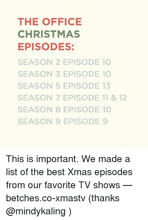 Christmas, The Office, and TV Shows: THE OFFICE  CHRISTMAS  EPISODES:  SEASON 2 EPISODE 10  SEASON 3 EPISODE 10  SEASON 5 EPISODE 13  SEASON 7 EPISODE 11 & 12  SEASON 8 EPISODE 10  SEASON 9 EPISODE 9 This is important. We made a list of the best Xmas episodes from our favorite TV shows — betches.co-xmastv (thanks @mindykaling )