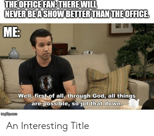 God, The Office, and Office: THE OFFICE FAN:THERE WILL  NEVER BEASHOW BETTER THAN THEOFFICE  ME:  Well, first of all, through God, all things  are possible, so jot that down.  imgilpcom An Interesting Title