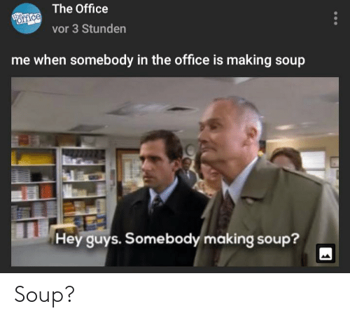 The Office, Office, and Soup: The Office  the  office  vor 3 Stunden  me when somebody in the office is making soup  Hey guys. Somebody making soup? Soup?