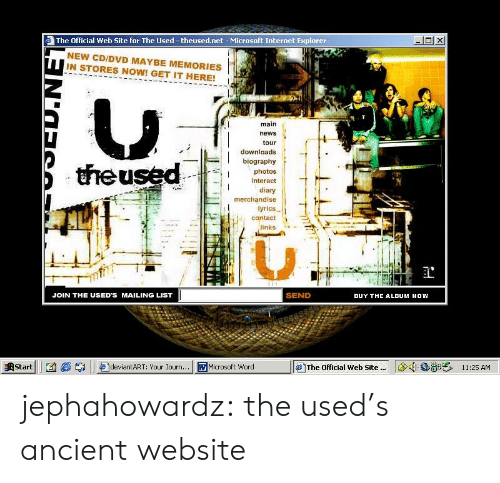 Diary: The Official Web Site for The Used -theused.net- Microsoft Internet Explorer  NEW CD/DVD MAYBE MEMORIES  IN STORES NOW! GET IT HERE!  main  news  tour  downloads  biography  theused  photos  interact  diary  merchandise  lyrics  contact  links  SEND  JOIN THE USED'S MAILING LIST  BUY THE ALDUM NOW  11:25 AM  Start  deviantART: Your Journ...  WMicrosoft Word  The Official Web Site. jephahowardz:  the used's ancient website