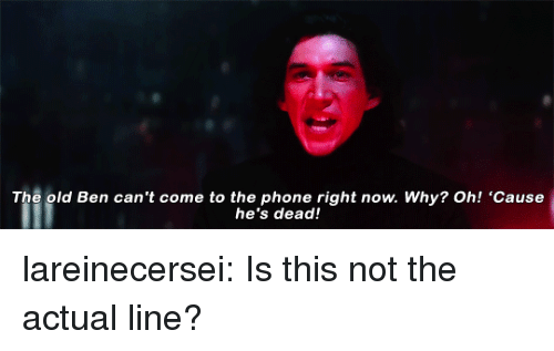 Phone, Tumblr, and Blog: The old Ben can't come to the phone right now. Why? Oh! 'Cause  he's dead! lareinecersei:  Is this not the actual line?