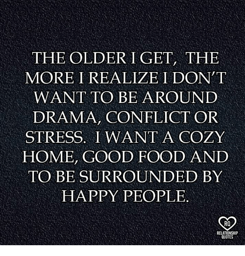 happy people: THE OLDER I GET, THE  MORE I REALIZE I DON T  WANT TO BE AROUND  DRAMA, CONFLICT OR  STRESS. I WANT A COZY  HOME, GOOD FOOD AND  TO BE SURROUNDED BY  HAPPY PEOPLE.  RO  OTE