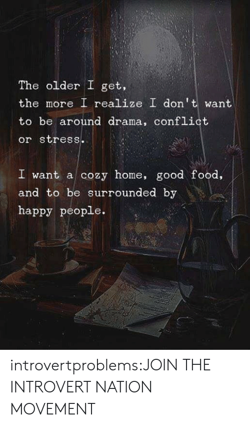 happy people: The older I get,  the more I realize I dont want  to be around drama, conflict  or stress.  I want a cozy home, good food,  and to be surrounded by  happy people. introvertproblems:JOIN THE INTROVERT NATION MOVEMENT
