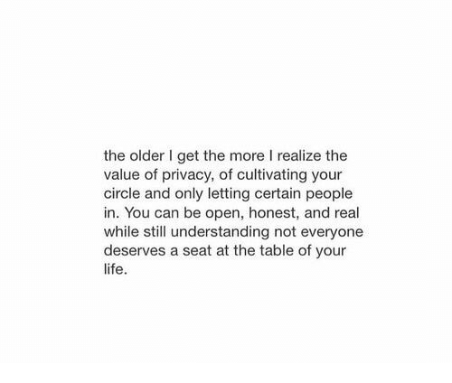 Life, Understanding, and Table: the older I get the more I realize the  value of privacy, of cultivating your  circle and only letting certain people  in. You can be open, honest, and real  while still understanding not everyone  deserves a seat at the table of your  life.