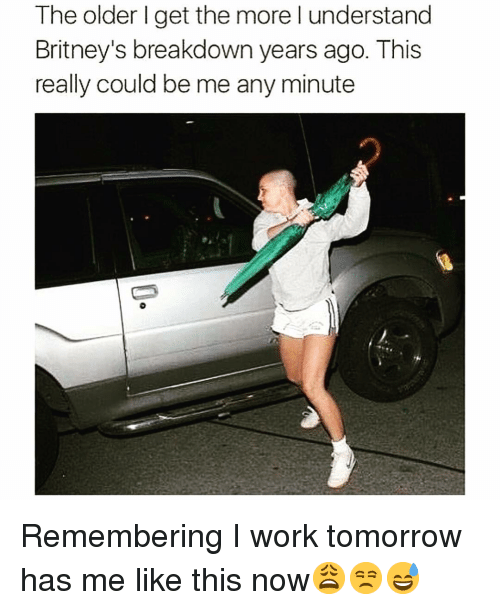 Funny, Work, and Tomorrow: The older l get the more l understand  Britney's breakdown years ago. This  really could be me any minute Remembering I work tomorrow has me like this now😩😒😅
