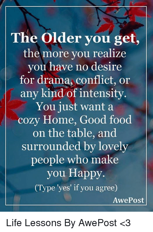 Lessoned: The older you get,  the more you realize  you have no desire  for drama, conflict, or  any kind of intensity  You just want a  cozy Home, Good food  on the table, and  surrounded by lovely  people who make  you Happy.  Type 'yes' if you agree)  Awe Post Life Lessons By AwePost <3