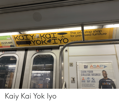 metrocard: The on stop shop  for pre-oved furniture  KAIY RKOIY  T YOKAIYO  Apex Advantage  7 mt  ss  Career  training  aal d d wok uy s tor  thoe that hy  24-02 Queens Plaza South  Long Island City  212 675-6600  BWAY  $25 off with code  7 NWCT TAIA STOP  GALN  PLAZABSTP  RO  apexschool.com  L  Do not hold doors  nDo not hoid doors  CU ASAP  AN  EARN YOUR  COLLEGE DEGREE!  ACCELERATED STUDY IN ASSOCIATE PROGRAMS  WE'VE GOT  AND YOUR  YOUR BACK. B0OKS. METROCARD.  AND YOUR  ASAP  CUNY ASAP provides students with  dedicated advisors, textbooks,  ITTYIN ASSOATE  free unlimited MetroCards and more.  Learn how you can join; cuny.edu/asan Kaiy Kai Yok Iyo