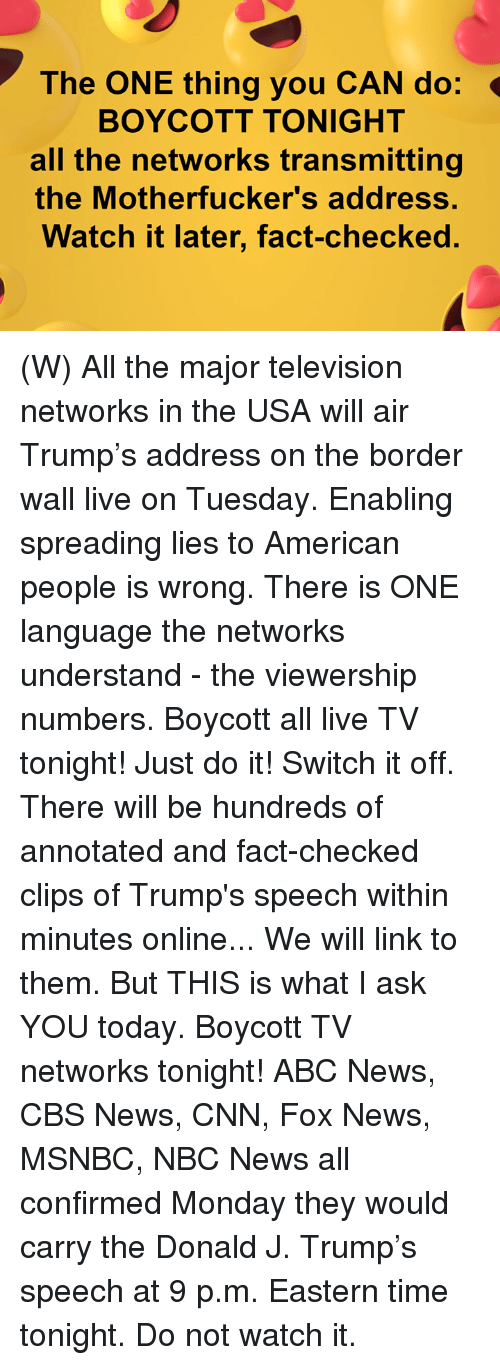 Abc, cnn.com, and Just Do It: The ONE thing you CAN do:  BOYCOTT TONIGHT  all the networks transmitting  the Motherfucker's address.  Watch it later, fact-checked. (W) All the major television networks in the USA will air Trump's address on the border wall live on Tuesday.  Enabling spreading lies to American people is wrong.  There is ONE language the networks understand - the viewership numbers.  Boycott all live TV tonight! Just do it!  Switch it off.  There will be hundreds of annotated and fact-checked clips of Trump's speech within minutes online... We will link to them.  But THIS is what I ask YOU today.   Boycott TV networks tonight!   ABC News, CBS News, CNN, Fox News, MSNBC, NBC News all confirmed Monday they would carry the Donald J. Trump's speech at 9 p.m. Eastern time tonight.  Do not watch it.